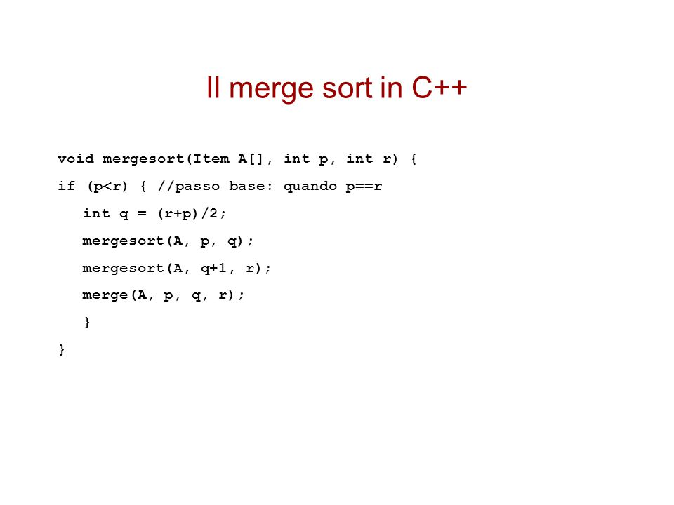 Il merge sort in C++ void mergesort(Item A[], int p, int r) {